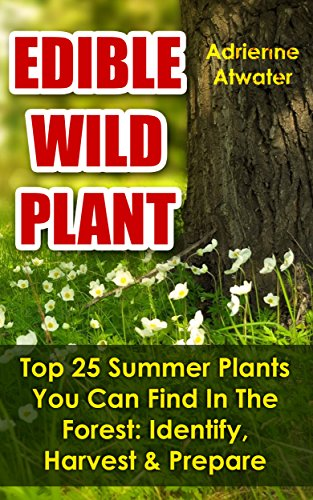 Edible Wild Plants: Top 25 Summer Plants You Can Find In The Forest: Identify, Harvest & Prepare: (Foraging) by [Atwater, Adrienne ]