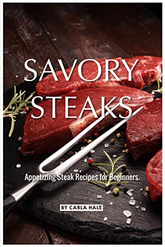 Savory Steaks: Appetizing Steak Recipes for Beginners by Carla Hale