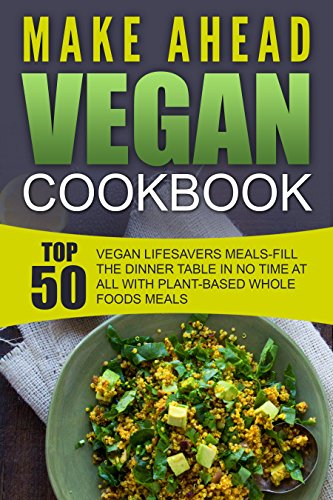 Make Ahead Vegan Cookbook: Top 50 Vegan Lifesavers Meals-Fill The Dinner Table In No Time At All With Plant-Based Whole Foods Meals by Rhonda McBride