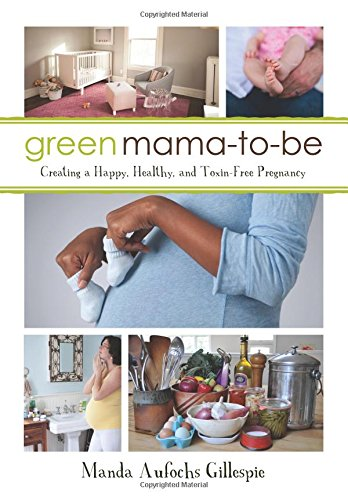 Download Green Mama-to-Be: Creating a Happy, Healthy, and Toxin-Free Pregnancy pdf epub