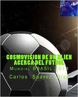Cosmovision de un Alien acerca del Futbol: Mundial BRASIL 2014: Amazon.es: Suarez, Carlos G: Libros