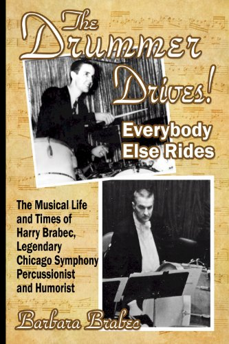 The Drummer Drives! Everybody Else Rides: The Musical Life and Times of Harry Brabec, Legendary Chicago Symphony Percussionist and Humorist