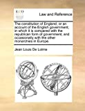 The Constitution of England, or an Account of the English Government; in Which It Is Compared with the Republican Form of Government, and Occasionally, Jean Louis De Lolme, 1171438567