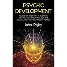 Psychic Development: Psychic Development for Beginners, How to Awaken your Third Eye, and Unlock and Develop your Psychic Abilities!