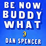 Be Now, Buddy What: A Novel | Dan Spencer