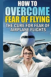 How To Overcome Fear of Flying: The Cure For Fear of Airplane Flights: Conquer Your Fear Flying!