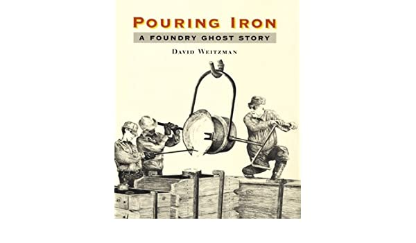 Pouring Iron: A Foundry Ghost Story: David Weitzman