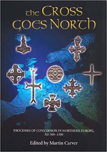 The Cross Goes North: Processes of Conversion in Northern Europe, AD 300-1300 (0)