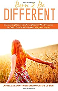 Born 2 Be Different: Empowering Stories from Young Woman Who Overcame the Odds of the World to Make a Kingdom Impact
