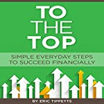 To the Top: Simple Everyday Steps to Succeed Financially | Eric Tippetts