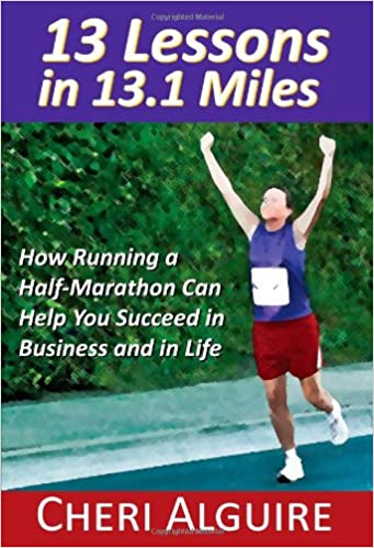 13 Lessons in 13.1 Miles: How Running a Half-Marathon Can Help You Succeed in Business and in Life