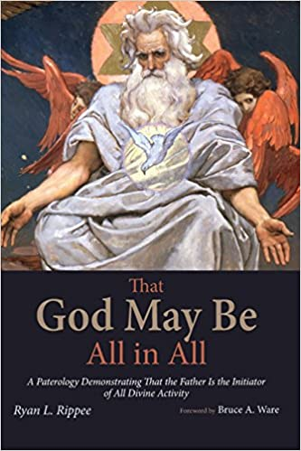Book That God May Be All in All: A Paterology Demonstrating That the Father Is the Initiator of All Divine Activity