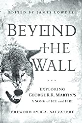 Beyond the Wall: Exploring George R. R. Martin's A Song of Ice and Fire, From A Game of Thrones to A Dance with Dragons
