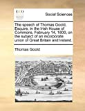 The Speech of Thomas Goold, Esquire, in the Irish House of Commons, February 14, 1800, on the Subject of an Incorporate Union of Great Britain and Ire, Thomas Goold, 1140961209
