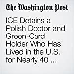 ICE Detains a Polish Doctor and Green-Card Holder Who Has Lived in the U.S. for Nearly 40 Years | Samantha Schmidt