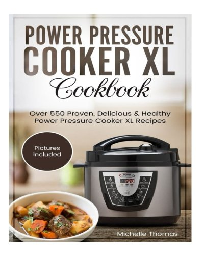 Power Pressure Cooker XL Cookbook: Over 550 Proven, Delicious & Healthy Power Pressure Cooker XL Recipes. (Electric Pressure Cooker Cookbook) by Michelle Thomas