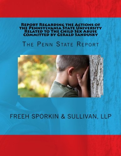 Report Regarding the Actions of the Pennsylvania State University Related to The Child Sex Abuse Committed by Gerald Sandusky: The Penn State Report