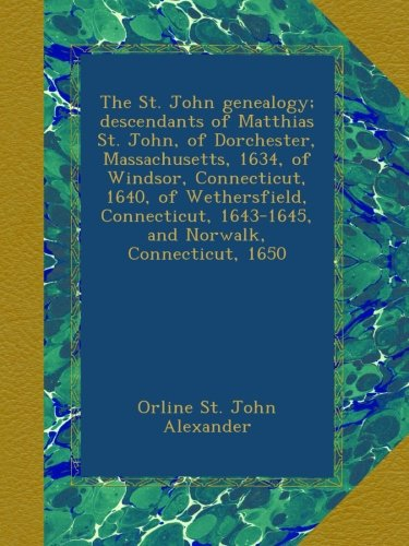 The St. John genealogy; descendants of Matthias St. John, of Dorchester, Massachusetts, 1634, of Windsor, Connecticut, 1640, of Wethersfield, Connecticut, 1643-1645, and Norwalk, Connecticut, 1650