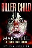 KILLER CHILD: MARY BELL: A TRAGIC TRUE STORY
