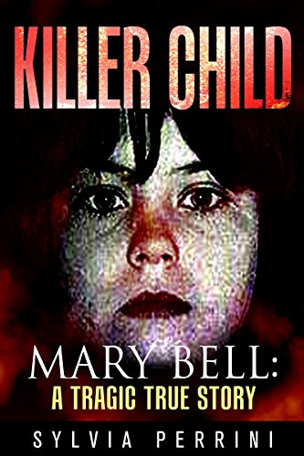 KILLER CHILD: MARY BELL: A TRAGIC TRUE STORY (TRUE CRIME; BUS STOP READS Book 1) (Cries Unheard The Story Of Mary Bell)