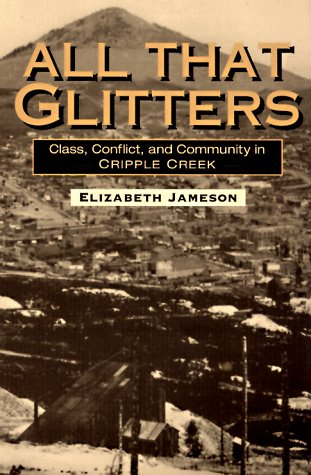 All That Glitters: Class, Conflict, and Community in Cripple Creek (Working Class in American History)