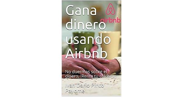 Amazon.com: Gana dinero usando Airbnb: No duermas sobre el dinero,!Renta tu colchon¡ (Spanish Edition) eBook: Ivan Pinto: Kindle Store