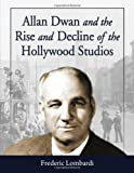Allan Dwan and the Rise and Decline of the Hollywood Studios, Frederic Lombardi, 0786434856