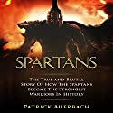 Spartans: The True and Brutal Story of How the Spartans Became the Strongest Warriors in History Audiobook by Patrick Auerbach Narrated by Steven Barnett