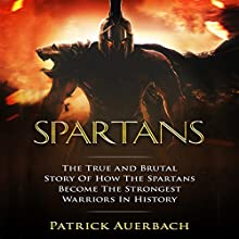 Spartans: The True and Brutal Story of How the Spartans Became the Strongest Warriors in History | Livre audio Auteur(s) : Patrick Auerbach Narrateur(s) : Steven Barnett