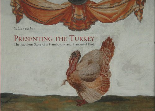 Presenting the Turkey: The Fabulous Story of a Flamboyant and Flavourful Bird by Sabine Eiche