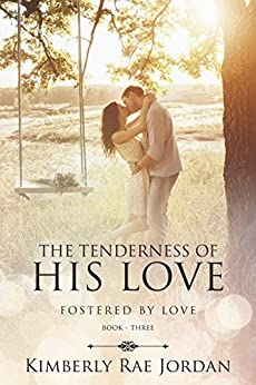 The Tenderness of His Love: A Christian Romance (Fostered by Love Book 3) by [Jordan, Kimberly Rae]