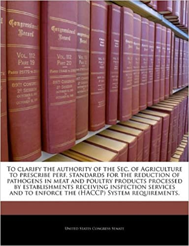 Book To clarify the authority of the Sec. of Agriculture to prescribe perf. standards for the reduction of pathogens in meat and poultry products processed ... to enforce the (HACCP) System requirements.