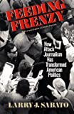 Feeding Frenzy : How Attack Journalism Has Transformed American Politics, Sabato, Larry J., 0029276365
