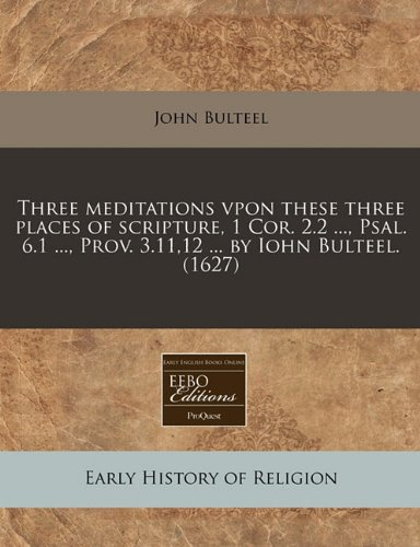 Three meditations vpon these three places of scripture, 1 Cor. 2.2 ..., Psal. 6.1 ..., Prov. 3.11,12 ... by Iohn Bulteel. - Place Prov