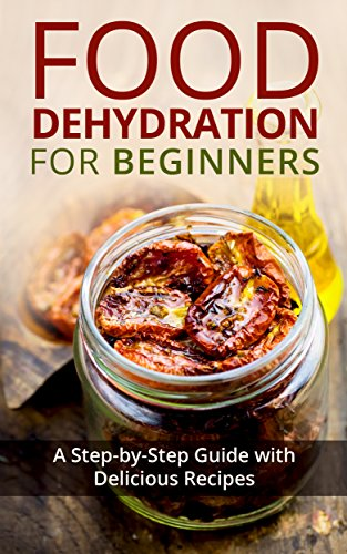 Food Dehydration for Beginners: A Step-by-Step Guide with Delicious Recipes by Kay Miles