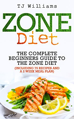 Zone Diet: The Ultimate Beginners Guide To The Zone Diet (includes 75 recipes and a 2 week meal plan)