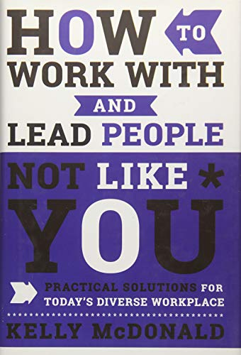 How to Work With and Lead People Not Like You: Practical Solutions for Today's Diverse Workplace ()