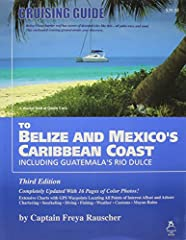 By Captain Freya Rauscher This completely updated guide provides detailed piloting information for navigating from Mexico's Isla Mujeres and Cozumel to Belize and Guatemala's Rio Dulce, including the many offshore cays and reefs. GPS waypoint...