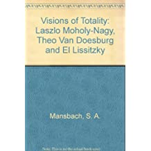 Visions of Totality: Laszlo Moholy-Nagy, Theo Van Doesburg and El Lissitzky