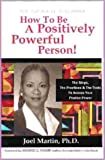 How to Be a Positively Powerful Person : The Steps, the Practices and the Tools to Access Your Positive Power, Martin, Joel, 0975297007