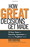 How Great Decisions Get Made: 10 Easy Steps for Reaching Agreement on Even the Toughest Issues by Don Maruska (2006-03-19)