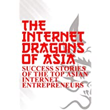 The Internet Dragons Of Asia: Success Stories of the Top Asian Internet Entrepreneurs