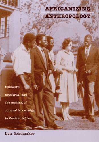 Read Online Africanizing Anthropology: Fieldwork, Networks, and the Making of Cultural Knowledge in Central Africa PDF