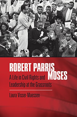 Robert Parris Moses: A Life in Civil Rights and Leadership at the Grassroots -