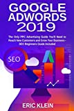 Google AdWords 2019 - The Only PPC Advertising Guide You'll Need to Reach New Customers and Grow Your Business – SEO Beginners Guide Included: (Search Engine Optimization, Google Search and Analytics)