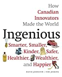 Ingenious: How Canadian Innovators Made the World Smarter, Smaller, Kinder, Safer, Healthier, Wealthier, and Happier