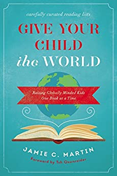 Give Your Child the World: Raising Globally Minded Kids One Book at a Time by [Martin, Jamie C.]