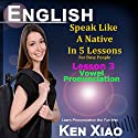 English: Speak Like a Native in 5 Lessons for Busy People: Lesson 3, Vowel Pronunciation, Learn Pronunciation the Fun Way Audiobook by Ken Xiao Narrated by Ken Xiao