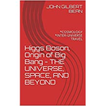 Higgs Boson, Origin of Big Bang - THE UNIVERSE, SPACE, AND BEYOND: *COSMOLOGY *INTER-UNIVERSE TRAVEL