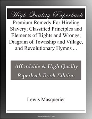 Premium Remedy For Hireling Slavery: Classified Principles and Elements of Rights and Wrongs: Diagram of Township and Village, and Revolutionary Hymns ...
